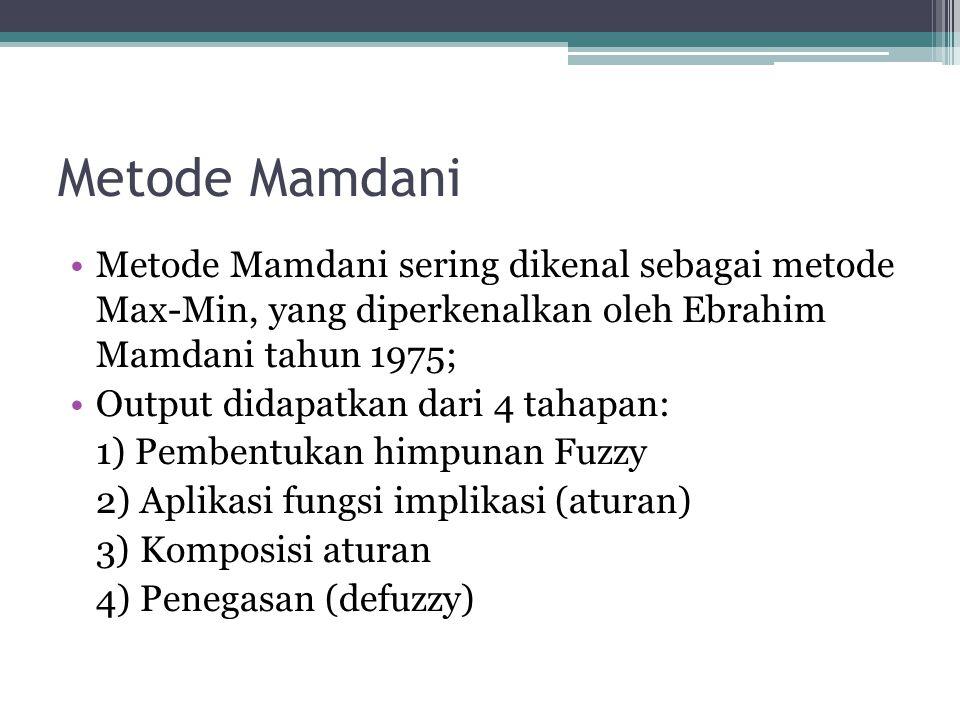 Metode Mamdani Metode Mamdani sering dikenal sebagai metode Max-Min, yang diperkenalkan oleh Ebrahim Mamdani tahun 1975;