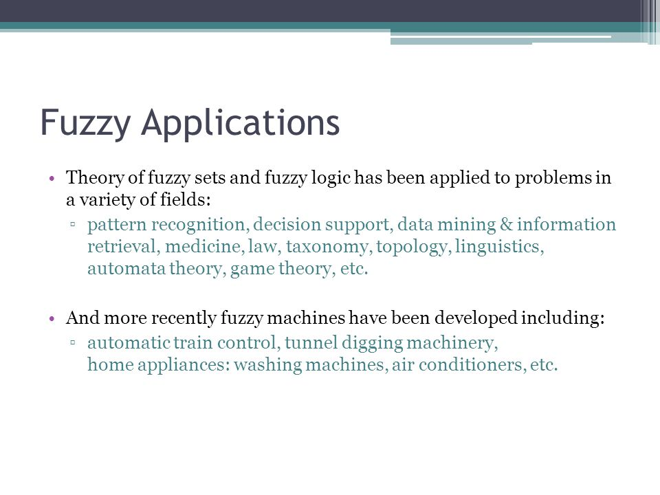 Fuzzy Applications Theory of fuzzy sets and fuzzy logic has been applied to problems in a variety of fields: