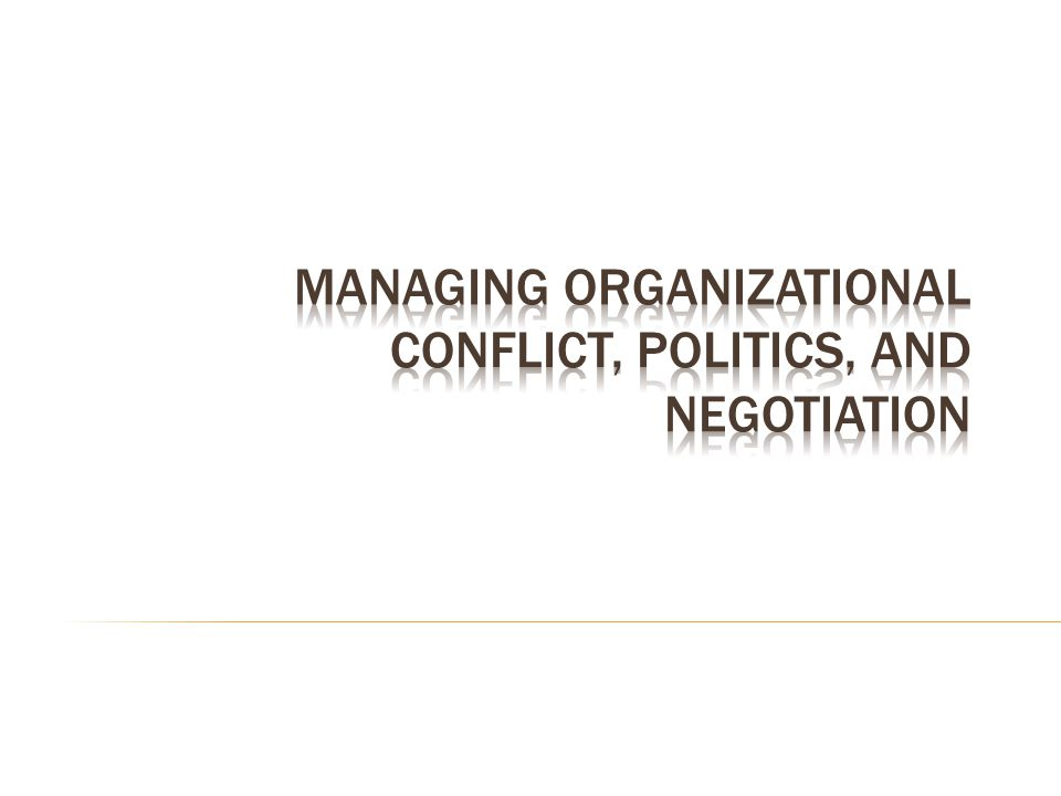Managing Organizational Conflict, Politics, and Negotiation