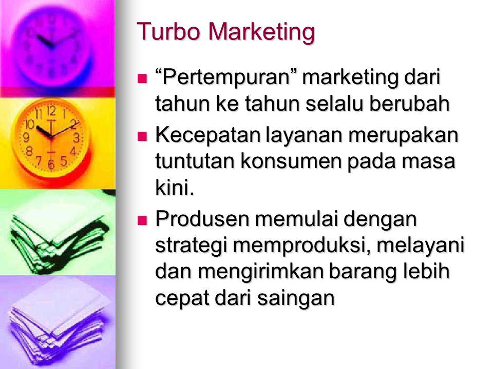 Turbo Marketing Pertempuran marketing dari tahun ke tahun selalu berubah. Kecepatan layanan merupakan tuntutan konsumen pada masa kini.