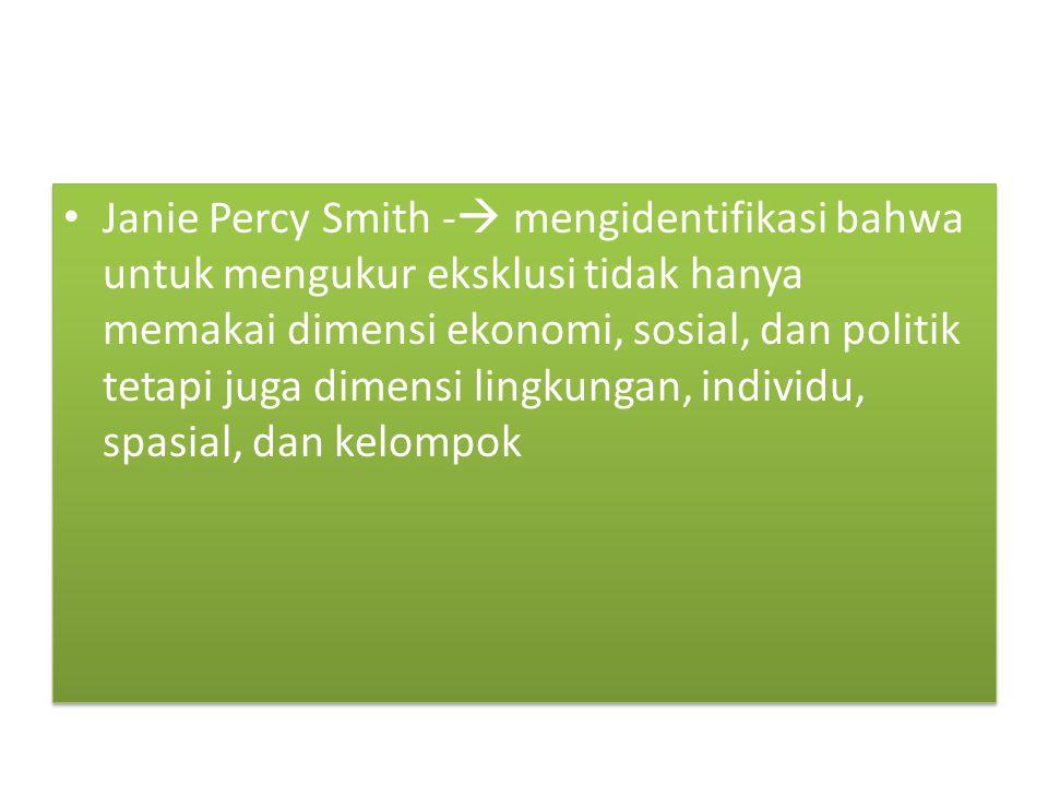 Janie Percy Smith - mengidentifikasi bahwa untuk mengukur eksklusi tidak hanya memakai dimensi ekonomi, sosial, dan politik tetapi juga dimensi lingkungan, individu, spasial, dan kelompok