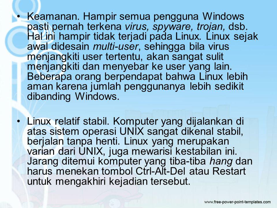 Keamanan. Hampir semua pengguna Windows pasti pernah terkena virus, spyware, trojan, dsb. Hal ini hampir tidak terjadi pada Linux. Linux sejak awal didesain multi-user, sehingga bila virus menjangkiti user tertentu, akan sangat sulit menjangkiti dan menyebar ke user yang lain. Beberapa orang berpendapat bahwa Linux lebih aman karena jumlah penggunanya lebih sedikit dibanding Windows.