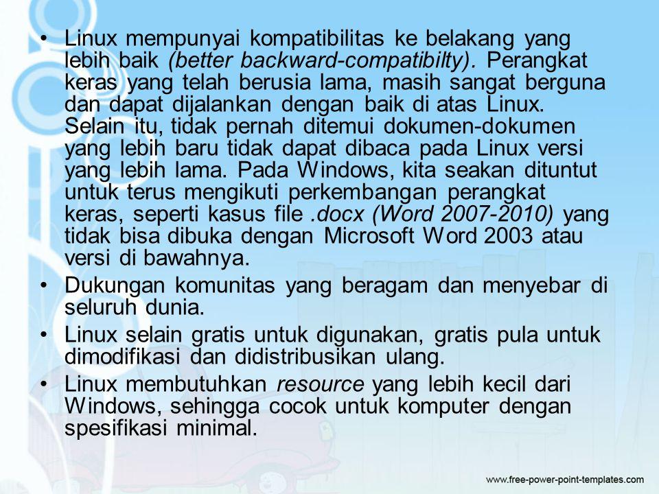 Linux mempunyai kompatibilitas ke belakang yang lebih baik (better backward-compatibilty). Perangkat keras yang telah berusia lama, masih sangat berguna dan dapat dijalankan dengan baik di atas Linux. Selain itu, tidak pernah ditemui dokumen-dokumen yang lebih baru tidak dapat dibaca pada Linux versi yang lebih lama. Pada Windows, kita seakan dituntut untuk terus mengikuti perkembangan perangkat keras, seperti kasus file .docx (Word 2007-2010) yang tidak bisa dibuka dengan Microsoft Word 2003 atau versi di bawahnya.