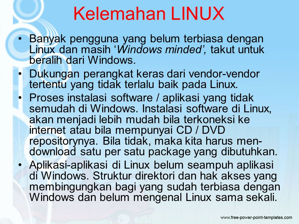Kelemahan LINUX Banyak pengguna yang belum terbiasa dengan Linux dan masih 'Windows minded', takut untuk beralih dari Windows.
