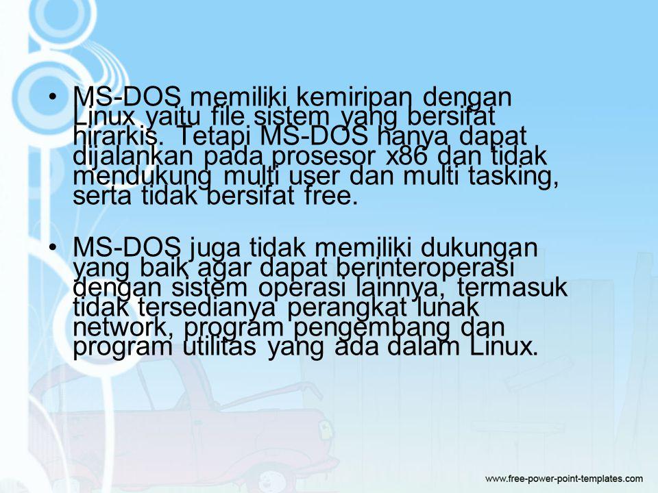 MS-DOS memiliki kemiripan dengan Linux yaitu file sistem yang bersifat hirarkis. Tetapi MS-DOS hanya dapat dijalankan pada prosesor x86 dan tidak mendukung multi user dan multi tasking, serta tidak bersifat free.