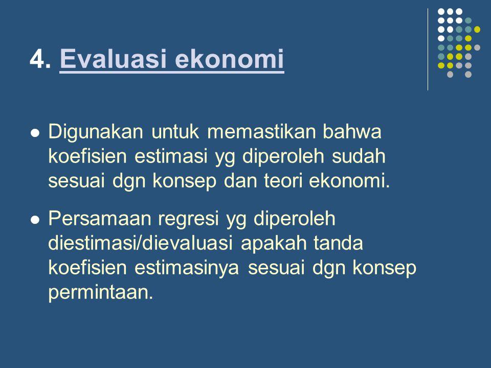 4. Evaluasi ekonomi Digunakan untuk memastikan bahwa koefisien estimasi yg diperoleh sudah sesuai dgn konsep dan teori ekonomi.