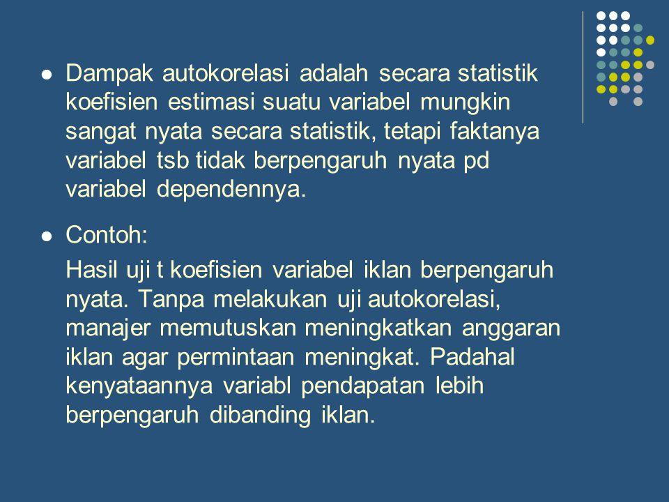 Dampak autokorelasi adalah secara statistik koefisien estimasi suatu variabel mungkin sangat nyata secara statistik, tetapi faktanya variabel tsb tidak berpengaruh nyata pd variabel dependennya.