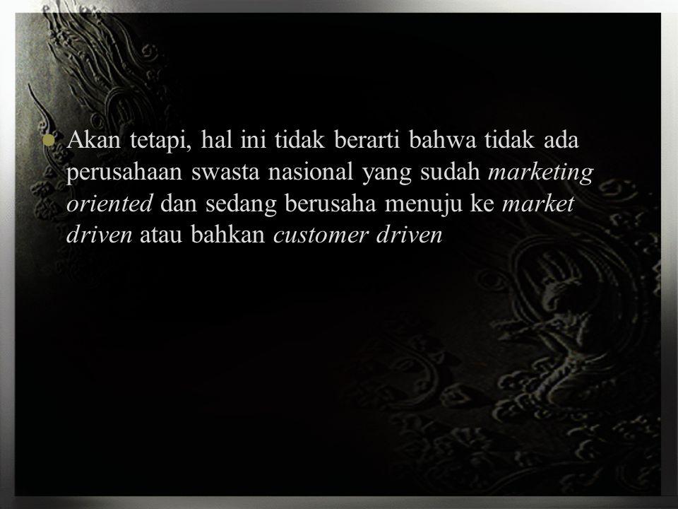 Akan tetapi, hal ini tidak berarti bahwa tidak ada perusahaan swasta nasional yang sudah marketing oriented dan sedang berusaha menuju ke market driven atau bahkan customer driven