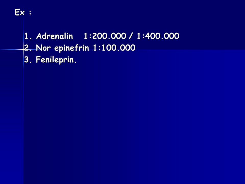Ex : 1. Adrenalin 1:200.000 / 1:400.000 2. Nor epinefrin 1:100.000 3. Fenileprin.
