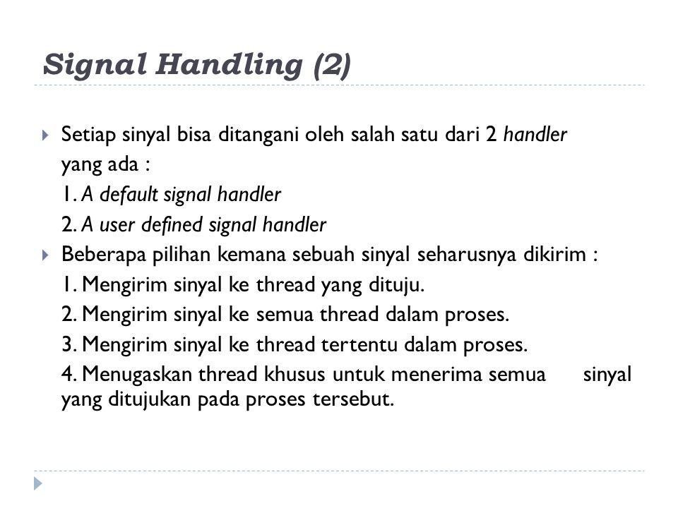 Signal Handling (2) Setiap sinyal bisa ditangani oleh salah satu dari 2 handler. yang ada : 1. A default signal handler.