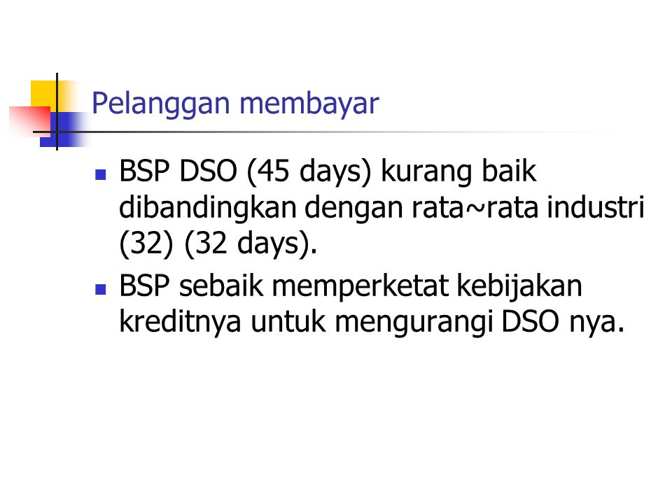 Pelanggan membayar BSP DSO (45 days) kurang baik dibandingkan dengan rata~rata industri (32) (32 days).
