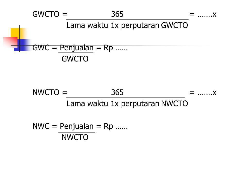 GWCTO = 365 = …….x Lama waktu 1x perputaran GWCTO. GWC = Penjualan = Rp ……