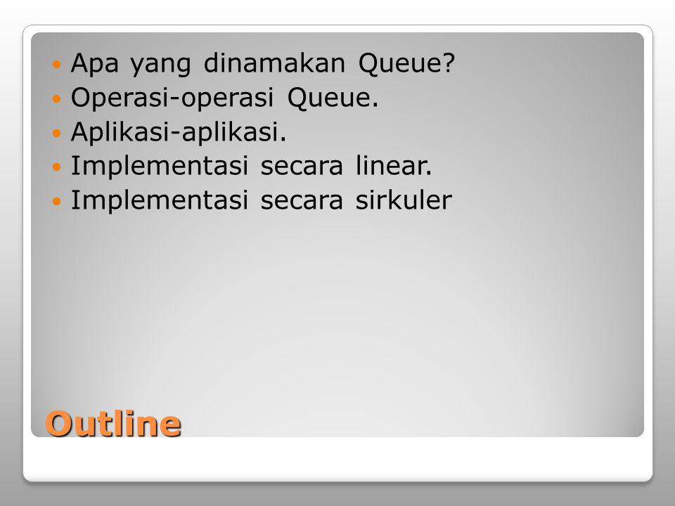 Outline Apa yang dinamakan Queue Operasi-operasi Queue.