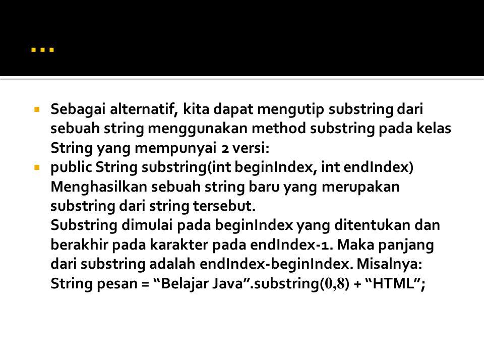 … Sebagai alternatif, kita dapat mengutip substring dari sebuah string menggunakan method substring pada kelas String yang mempunyai 2 versi:
