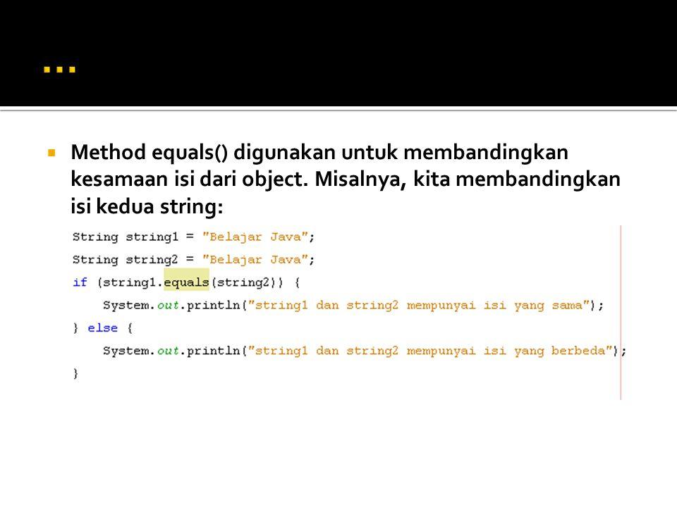 … Method equals() digunakan untuk membandingkan kesamaan isi dari object.