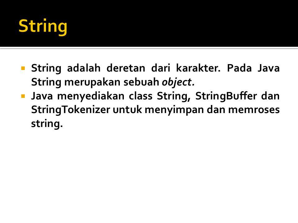 String String adalah deretan dari karakter. Pada Java String merupakan sebuah object.