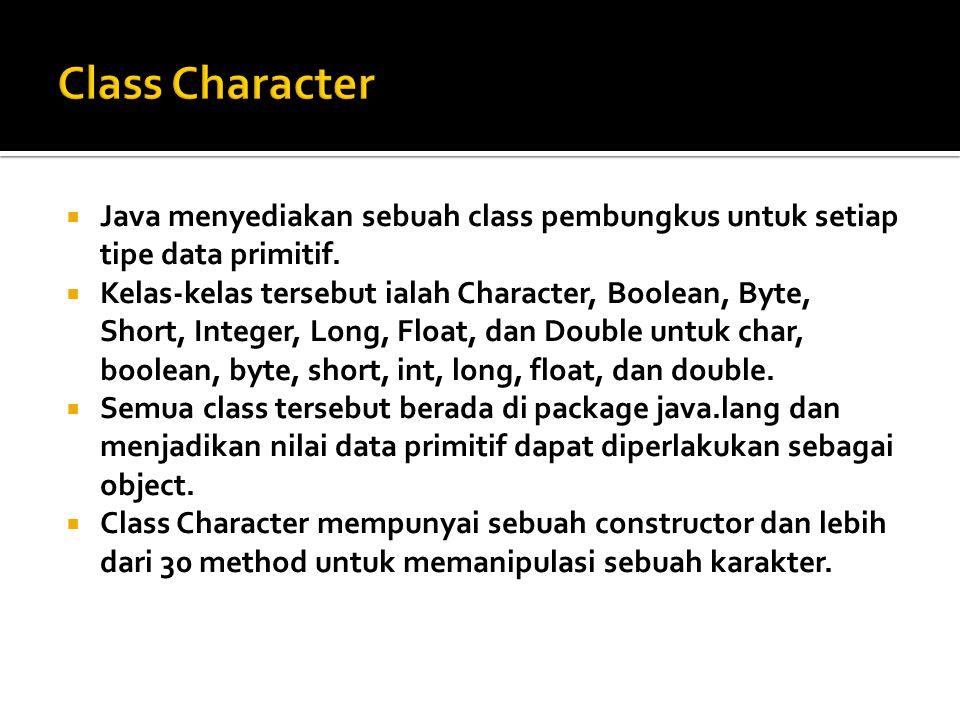 Class Character Java menyediakan sebuah class pembungkus untuk setiap tipe data primitif.