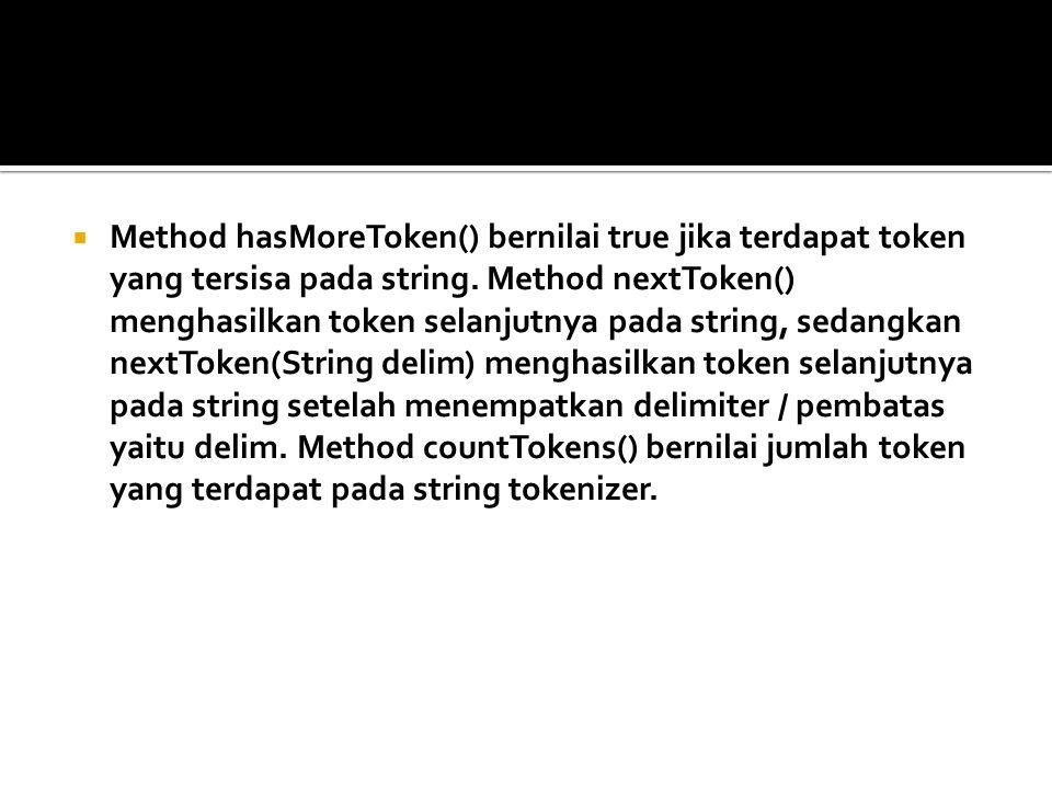 Method hasMoreToken() bernilai true jika terdapat token yang tersisa pada string.
