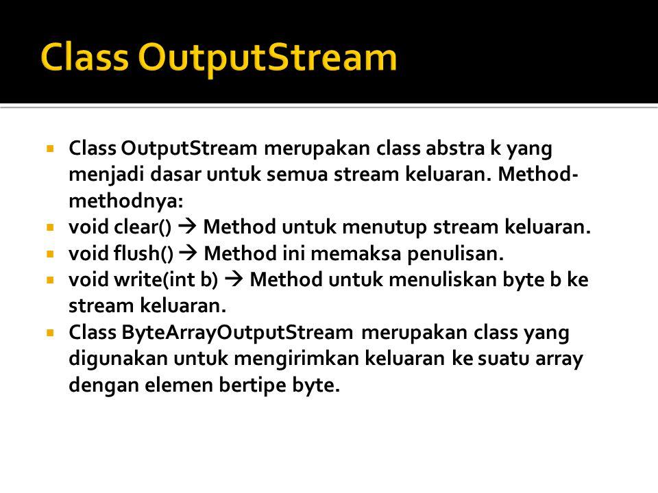 Class OutputStream Class OutputStream merupakan class abstra k yang menjadi dasar untuk semua stream keluaran. Method-methodnya:
