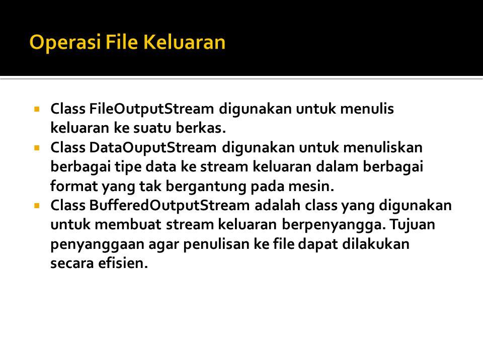 Operasi File Keluaran Class FileOutputStream digunakan untuk menulis keluaran ke suatu berkas.