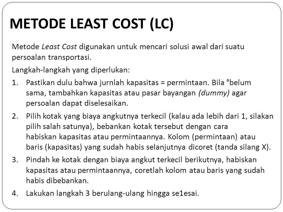 METODE LEAST COST (LC) Metode Least Cost digunakan untuk mencari solusi awal dari suatu persoalan transportasi.