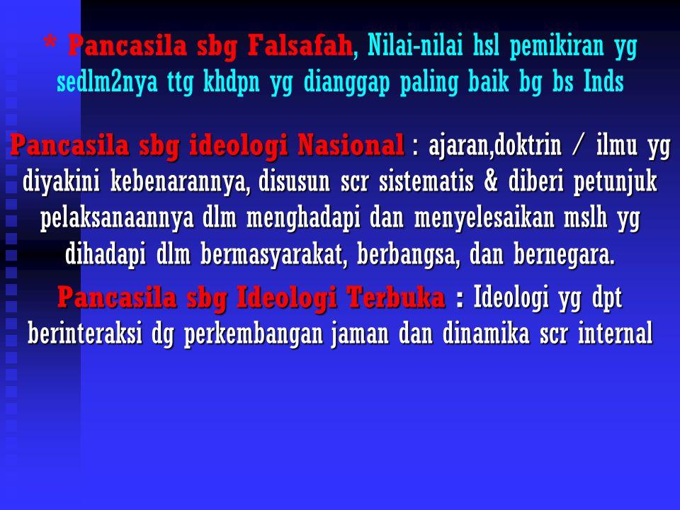 * Pancasila sbg Falsafah, Nilai-nilai hsl pemikiran yg sedlm2nya ttg khdpn yg dianggap paling baik bg bs Inds