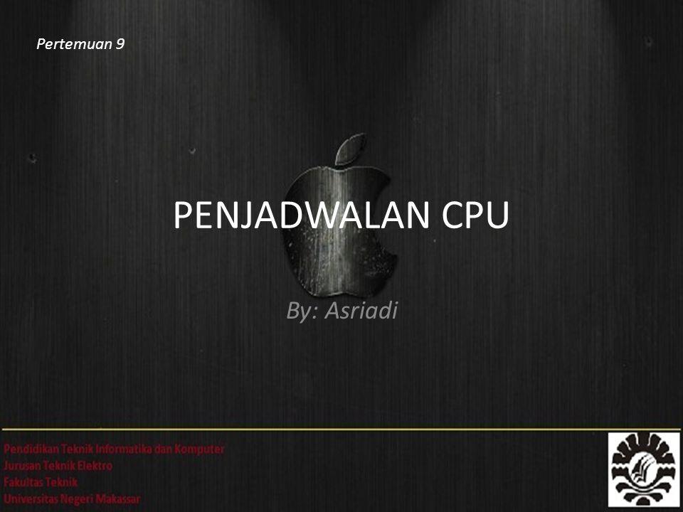 Pertemuan 9 PENJADWALAN CPU By: Asriadi