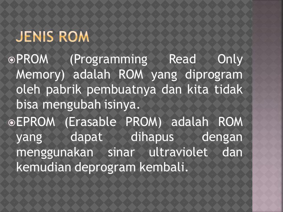 JENIS ROM PROM (Programming Read Only Memory) adalah ROM yang diprogram oleh pabrik pembuatnya dan kita tidak bisa mengubah isinya.
