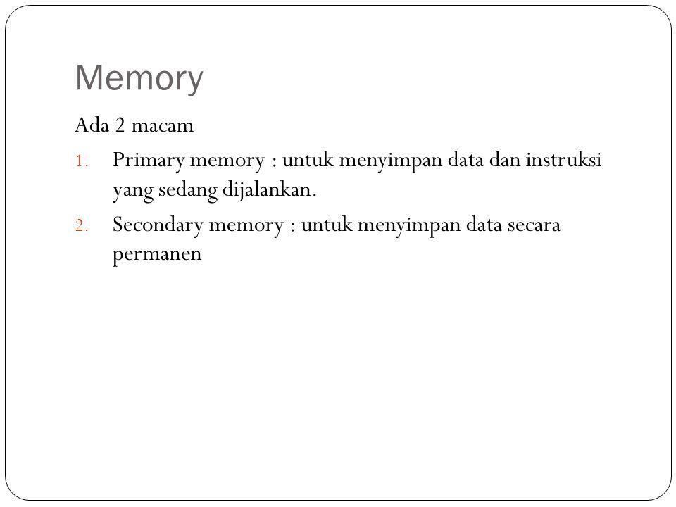 Memory Ada 2 macam. Primary memory : untuk menyimpan data dan instruksi yang sedang dijalankan.