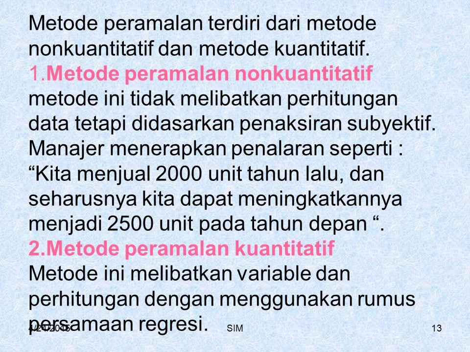 Metode peramalan terdiri dari metode nonkuantitatif dan metode kuantitatif. 1.Metode peramalan nonkuantitatif metode ini tidak melibatkan perhitungan data tetapi didasarkan penaksiran subyektif. Manajer menerapkan penalaran seperti : Kita menjual 2000 unit tahun lalu, dan seharusnya kita dapat meningkatkannya menjadi 2500 unit pada tahun depan . 2.Metode peramalan kuantitatif Metode ini melibatkan variable dan perhitungan dengan menggunakan rumus persamaan regresi.