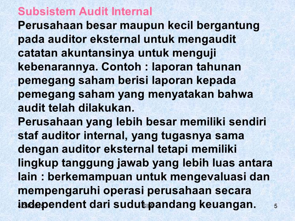 Subsistem Audit Internal Perusahaan besar maupun kecil bergantung pada auditor eksternal untuk mengaudit catatan akuntansinya untuk menguji kebenarannya. Contoh : laporan tahunan pemegang saham berisi laporan kepada pemegang saham yang menyatakan bahwa audit telah dilakukan. Perusahaan yang lebih besar memiliki sendiri staf auditor internal, yang tugasnya sama dengan auditor eksternal tetapi memiliki lingkup tanggung jawab yang lebih luas antara lain : berkemampuan untuk mengevaluasi dan mempengaruhi operasi perusahaan secara independent dari sudut pandang keuangan.