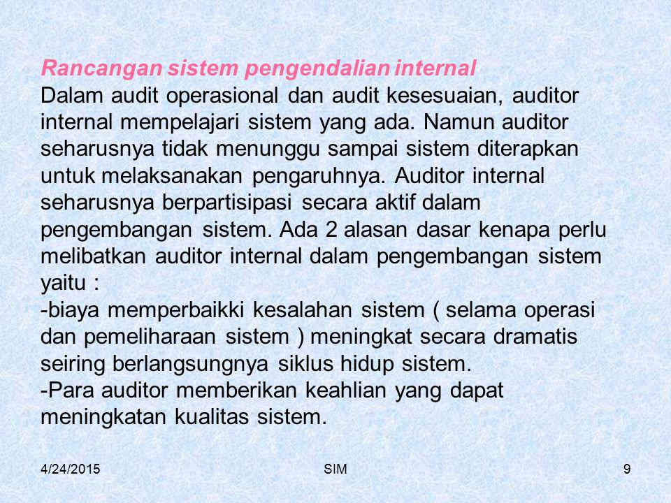 Rancangan sistem pengendalian internal Dalam audit operasional dan audit kesesuaian, auditor internal mempelajari sistem yang ada. Namun auditor seharusnya tidak menunggu sampai sistem diterapkan untuk melaksanakan pengaruhnya. Auditor internal seharusnya berpartisipasi secara aktif dalam pengembangan sistem. Ada 2 alasan dasar kenapa perlu melibatkan auditor internal dalam pengembangan sistem yaitu : -biaya memperbaikki kesalahan sistem ( selama operasi dan pemeliharaan sistem ) meningkat secara dramatis seiring berlangsungnya siklus hidup sistem. -Para auditor memberikan keahlian yang dapat meningkatan kualitas sistem.