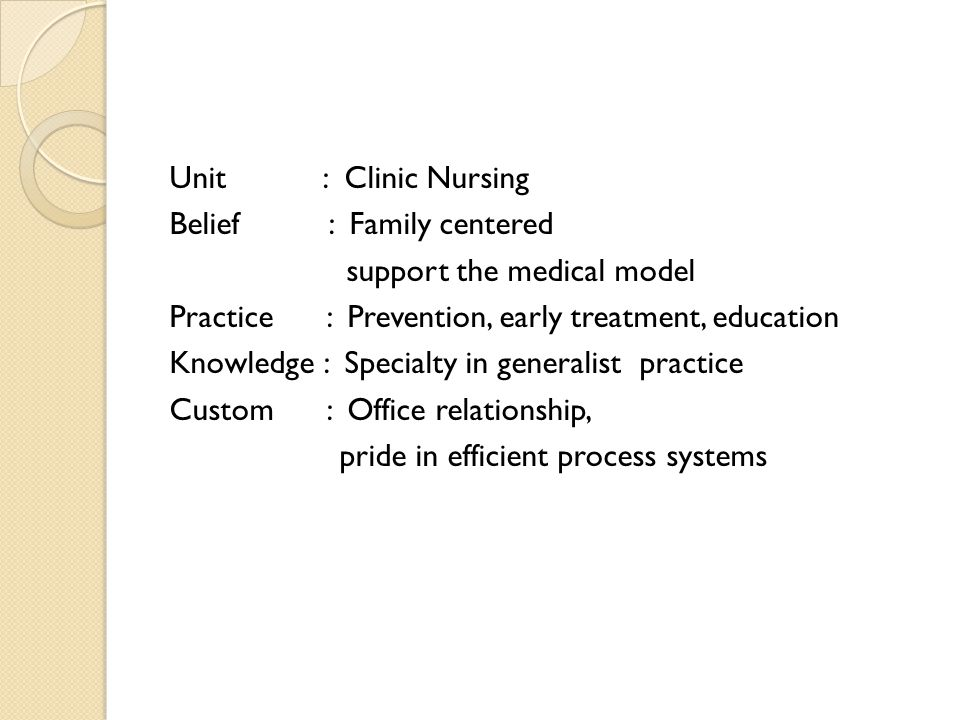 Unit : Clinic Nursing Belief : Family centered support the medical model Practice : Prevention, early treatment, education Knowledge : Specialty in generalist practice Custom : Office relationship, pride in efficient process systems
