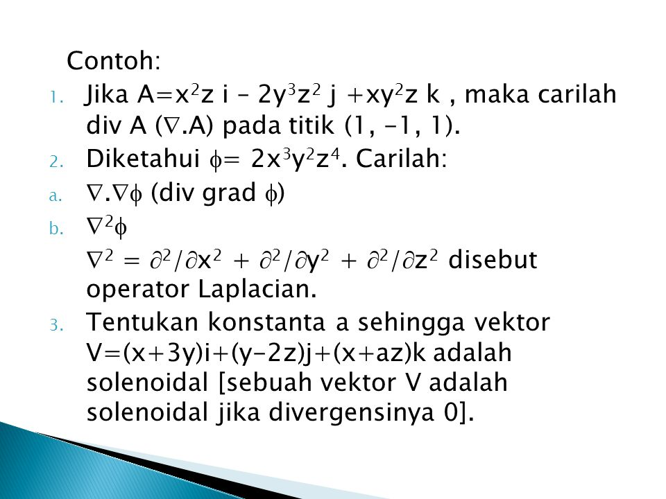 Contoh: Jika A=x2z i – 2y3z2 j +xy2z k , maka carilah div A (.A) pada titik (1, -1, 1). Diketahui = 2x3y2z4. Carilah: