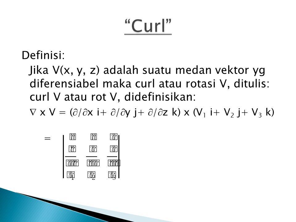 Curl Definisi: Jika V(x, y, z) adalah suatu medan vektor yg diferensiabel maka curl atau rotasi V, ditulis: curl V atau rot V, didefinisikan: