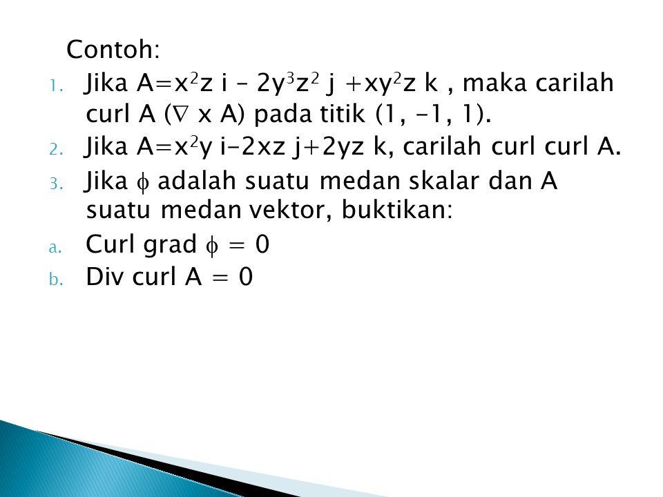 Contoh: Jika A=x2z i – 2y3z2 j +xy2z k , maka carilah curl A ( x A) pada titik (1, -1, 1). Jika A=x2y i-2xz j+2yz k, carilah curl curl A.