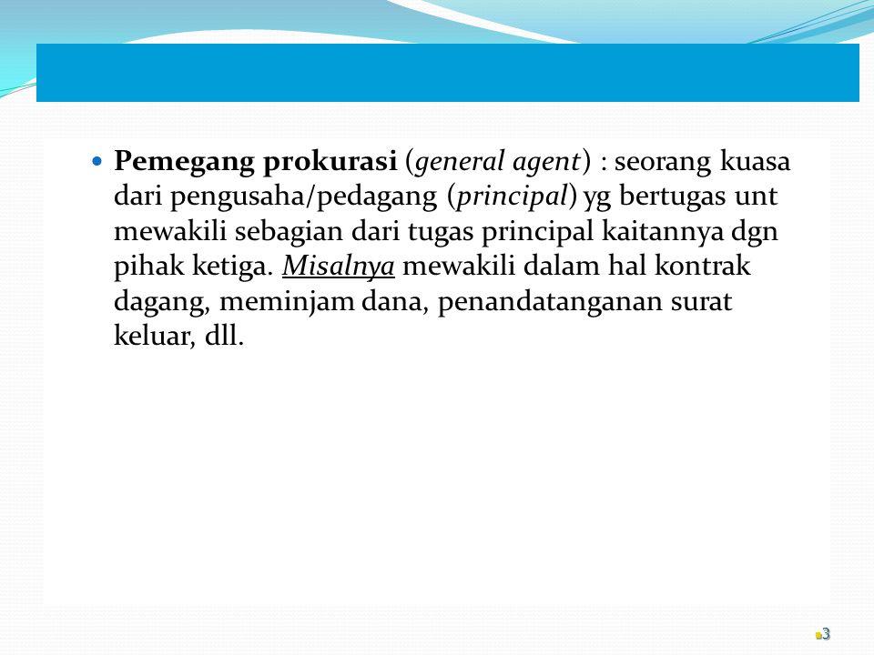 Pemegang prokurasi (general agent) : seorang kuasa dari pengusaha/pedagang (principal) yg bertugas unt mewakili sebagian dari tugas principal kaitannya dgn pihak ketiga.
