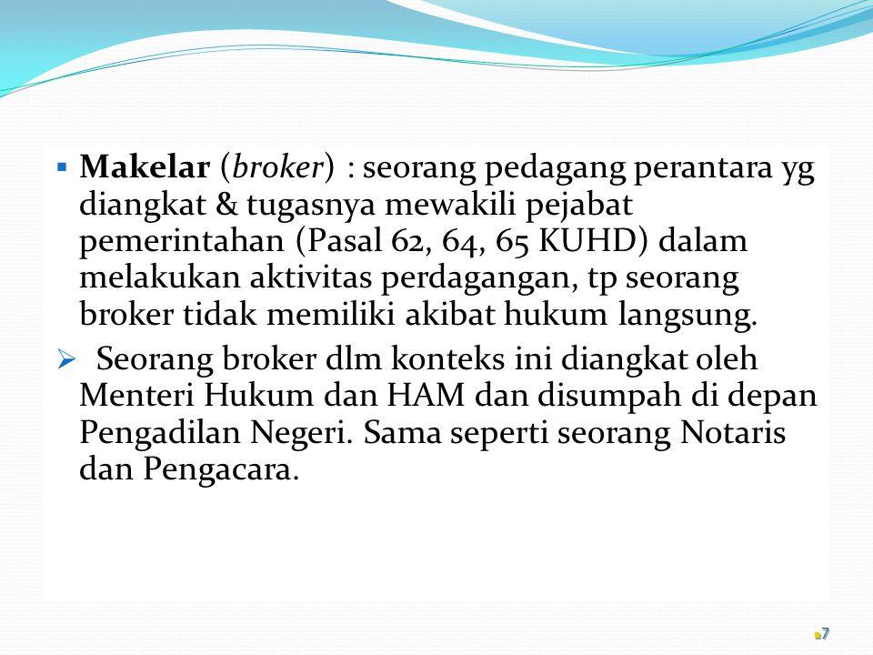 Makelar (broker) : seorang pedagang perantara yg diangkat & tugasnya mewakili pejabat pemerintahan (Pasal 62, 64, 65 KUHD) dalam melakukan aktivitas perdagangan, tp seorang broker tidak memiliki akibat hukum langsung.
