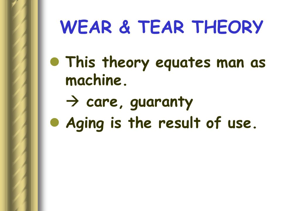 WEAR & TEAR THEORY This theory equates man as machine.