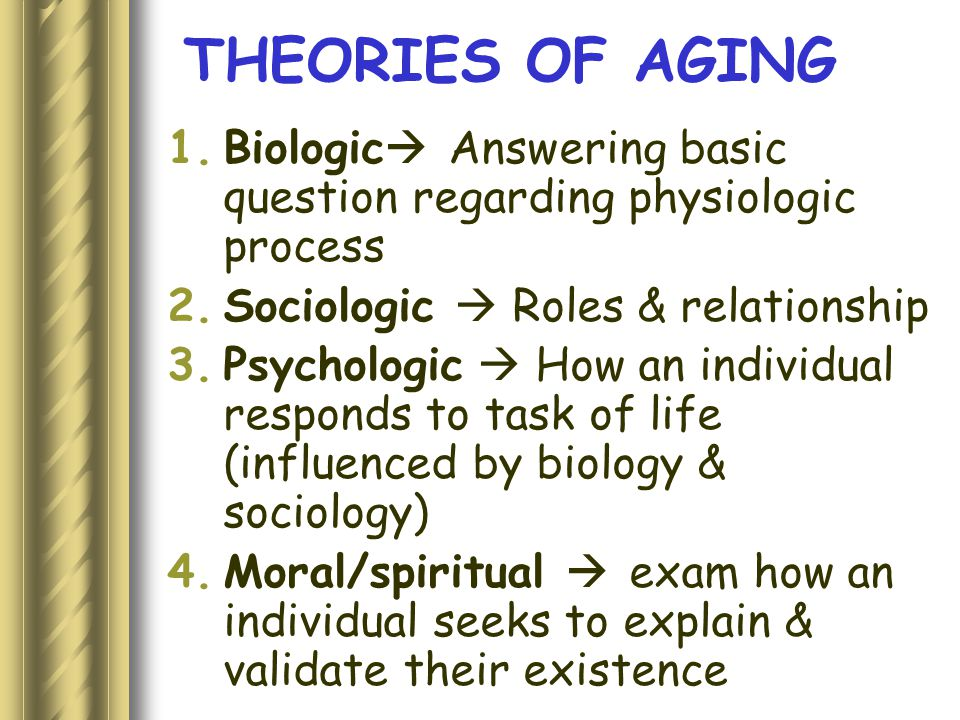 THEORIES OF AGING Biologic Answering basic question regarding physiologic process. Sociologic  Roles & relationship.