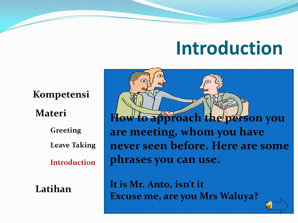 Introduction Kompetensi. Materi. How to approach the person you are meeting, whom you have never seen before. Here are some phrases you can use.