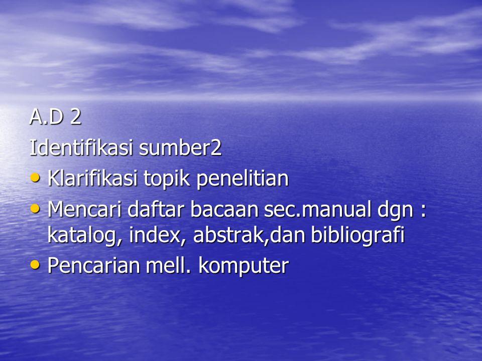 A.D 2 Identifikasi sumber2. Klarifikasi topik penelitian. Mencari daftar bacaan sec.manual dgn : katalog, index, abstrak,dan bibliografi.
