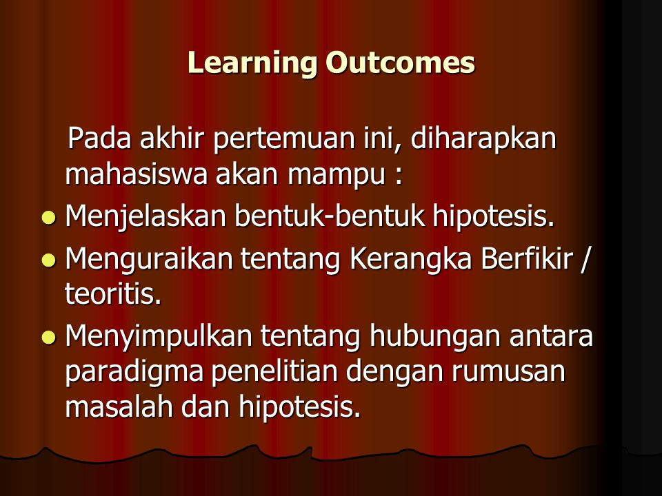 Learning Outcomes Pada akhir pertemuan ini, diharapkan mahasiswa akan mampu : Menjelaskan bentuk-bentuk hipotesis.