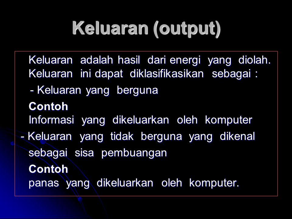 Keluaran (output) Keluaran adalah hasil dari energi yang diolah. Keluaran ini dapat diklasifikasikan sebagai :