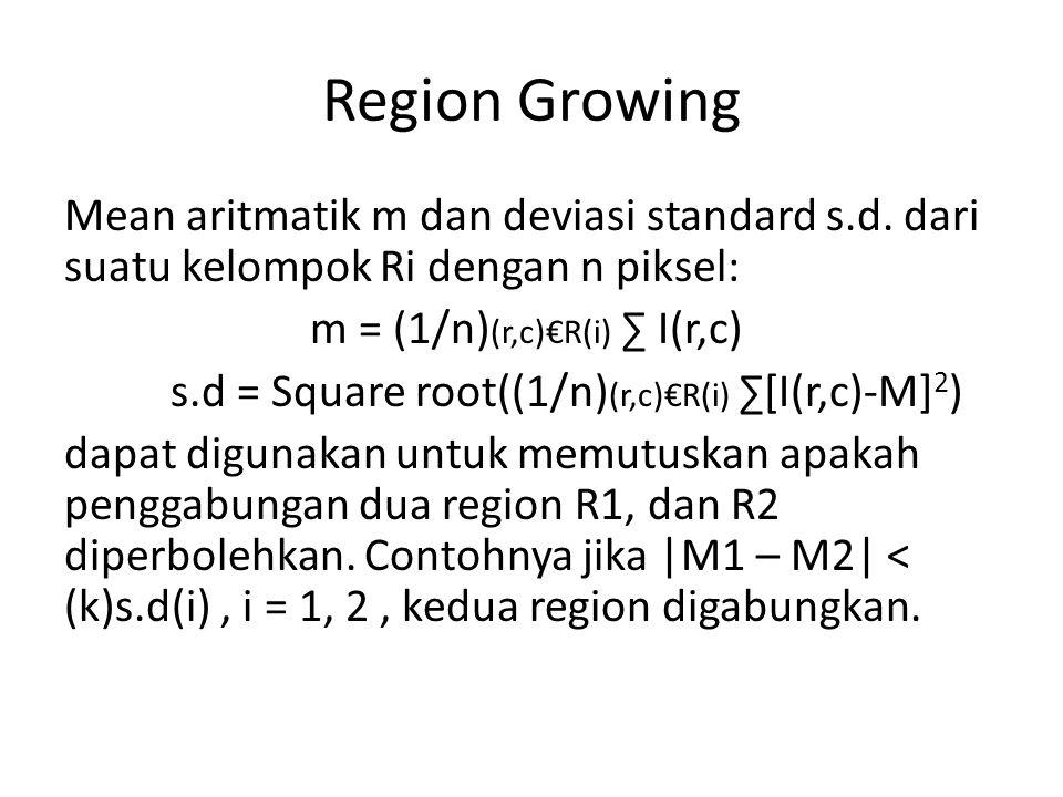 Region Growing Mean aritmatik m dan deviasi standard s.d. dari suatu kelompok Ri dengan n piksel: m = (1/n)(r,c)€R(i) ∑ I(r,c)