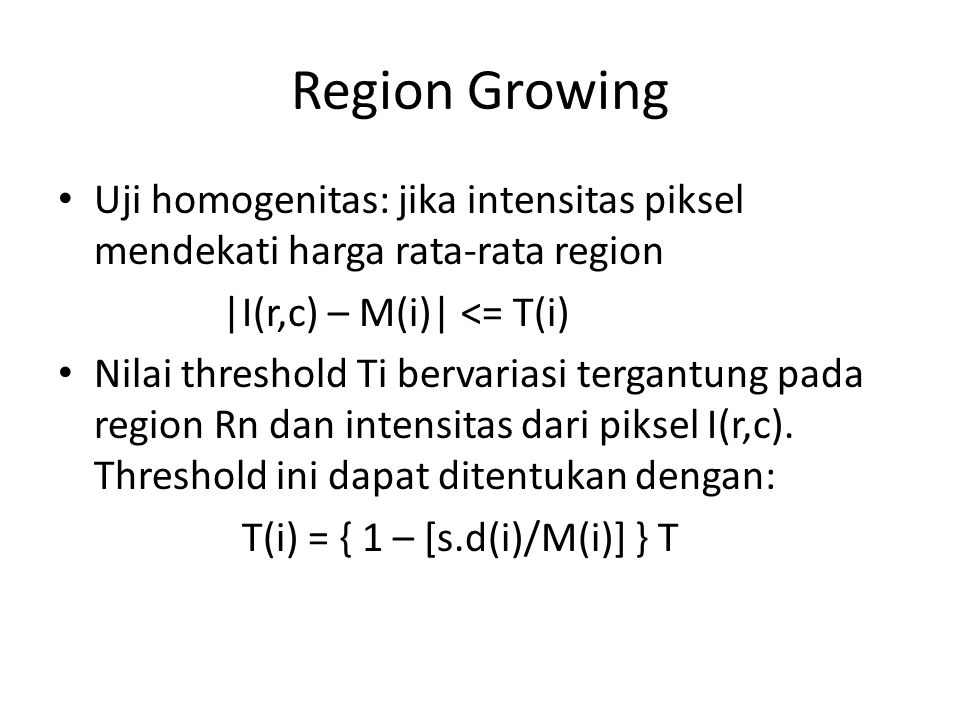 Region Growing Uji homogenitas: jika intensitas piksel mendekati harga rata-rata region. |I(r,c) – M(i)| <= T(i)