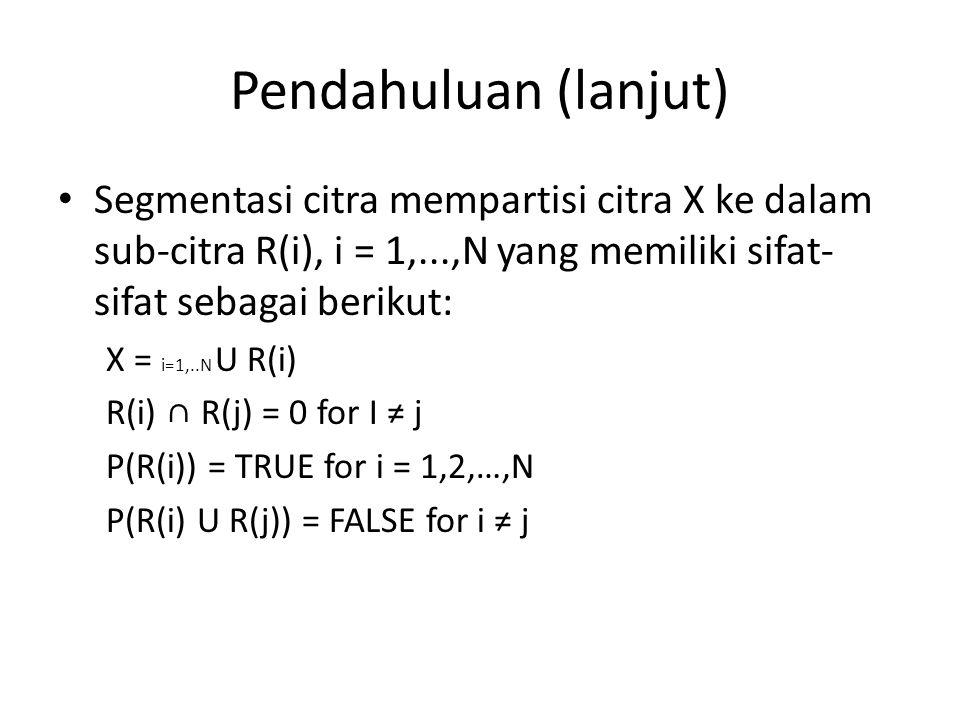 Pendahuluan (lanjut) Segmentasi citra mempartisi citra X ke dalam sub-citra R(i), i = 1,...,N yang memiliki sifat-sifat sebagai berikut: