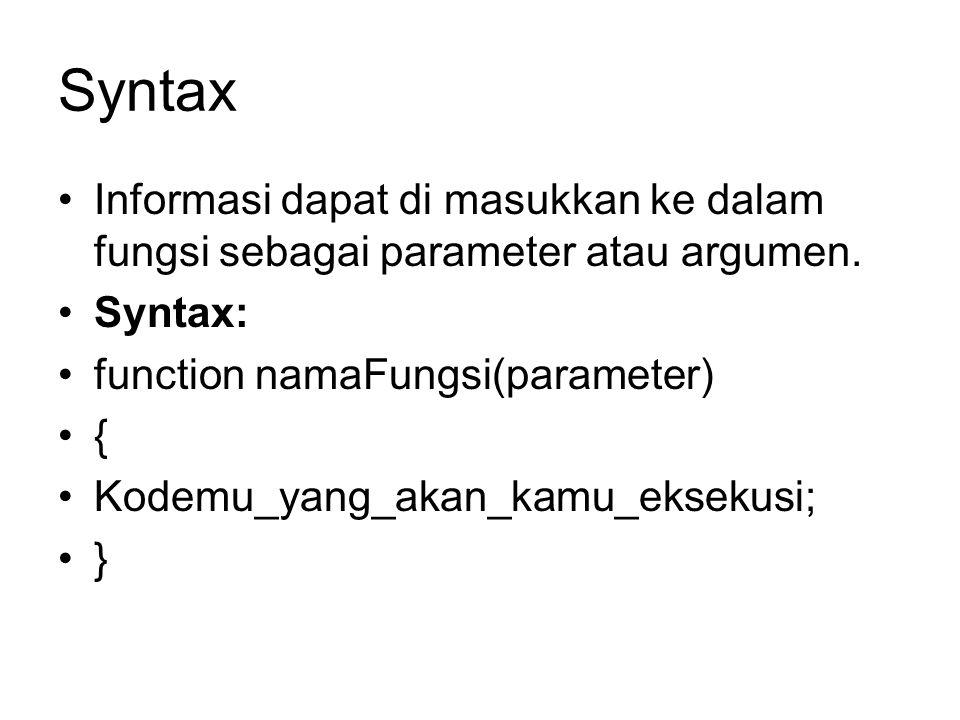 Syntax Informasi dapat di masukkan ke dalam fungsi sebagai parameter atau argumen. Syntax: function namaFungsi(parameter)