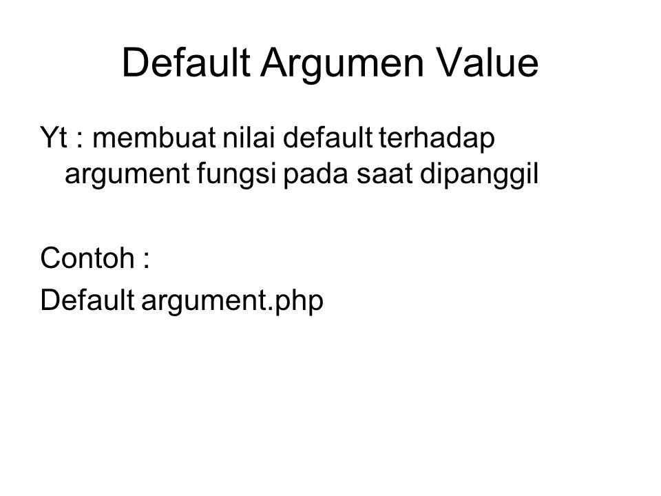 Default Argumen Value Yt : membuat nilai default terhadap argument fungsi pada saat dipanggil Contoh : Default argument.php