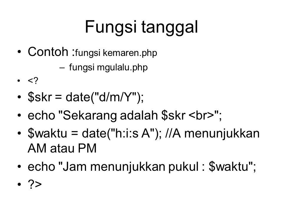 Fungsi tanggal Contoh :fungsi kemaren.php $skr = date( d/m/Y );